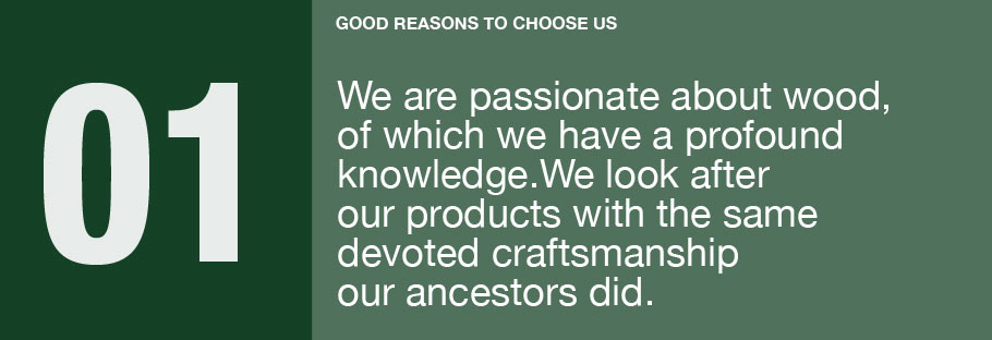 01: We are passionate about wood, of which we have a profound knowledge. We look after our products with the same devoted craftsmanship our ancestors did.