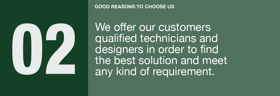 02: We offer our customers qualified technicians and designers in order to find the best solution and meet any kind of requirement.
