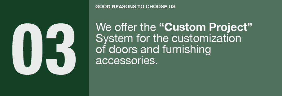03: We offer the Custom Project System for the customization of doors and furnishing accessories.