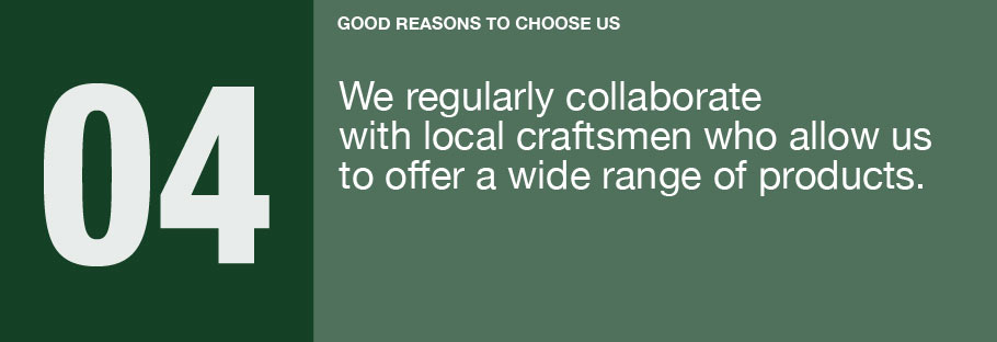 04: We regularly collaborate with local craftsmen who allow us to offer a wide range of products.